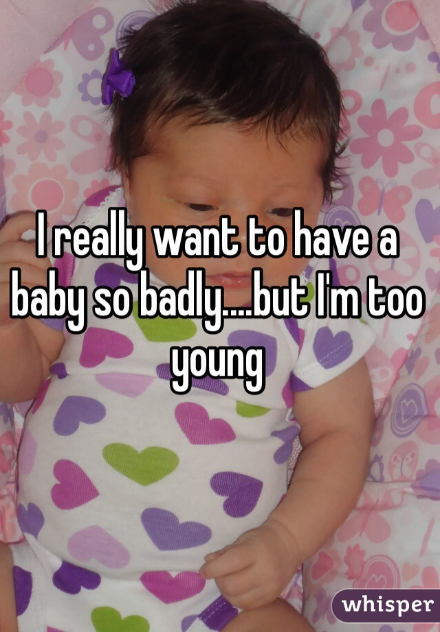 I really want to have a baby so badly....but I'm too young