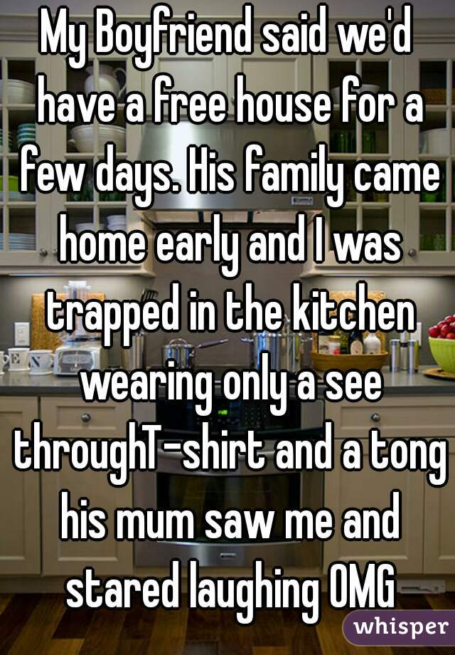 My Boyfriend said we'd have a free house for a few days. His family came home early and I was trapped in the kitchen wearing only a see throughT-shirt and a tong his mum saw me and stared laughing OMG