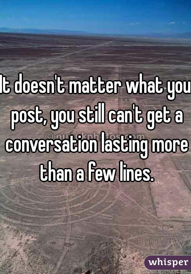 It doesn't matter what you post, you still can't get a conversation lasting more than a few lines.