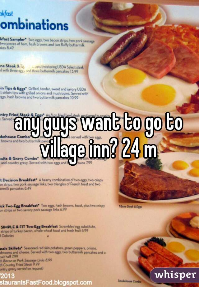 any guys want to go to village inn? 24 m
