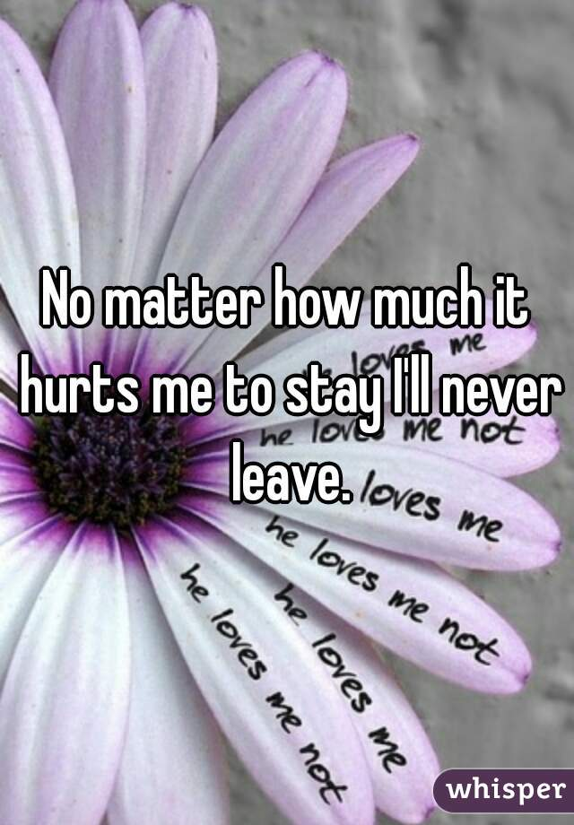 No matter how much it hurts me to stay I'll never leave.