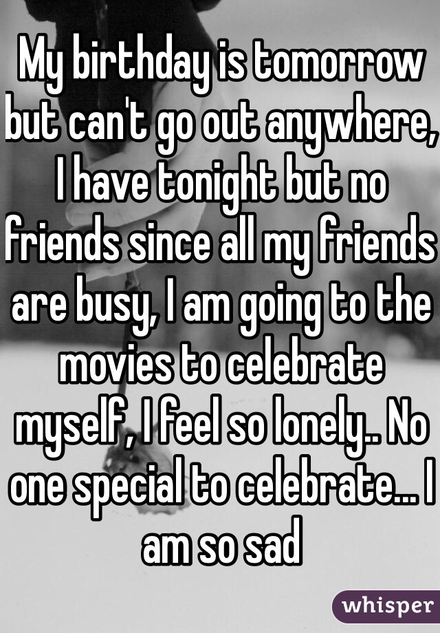 My birthday is tomorrow but can't go out anywhere, I have tonight but no friends since all my friends are busy, I am going to the movies to celebrate myself, I feel so lonely.. No one special to celebrate... I am so sad