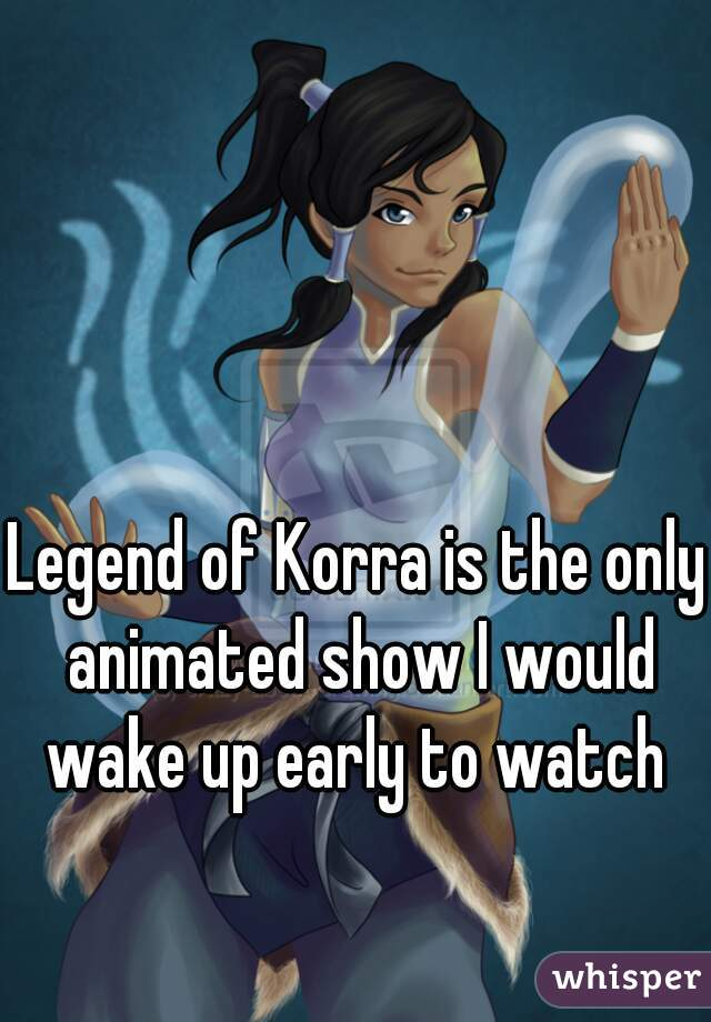 Legend of Korra is the only animated show I would wake up early to watch