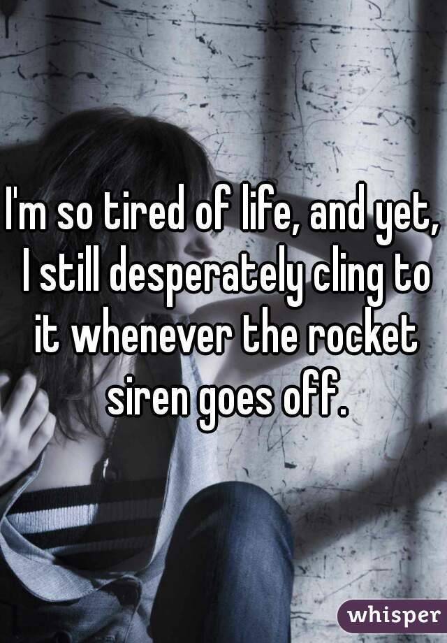 I'm so tired of life, and yet, I still desperately cling to it whenever the rocket siren goes off.
