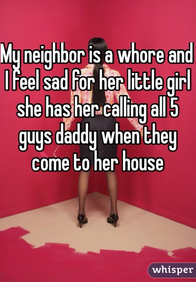 My neighbor is a whore and I feel sad for her little girl she has her calling all 5 guys daddy when they come to her house