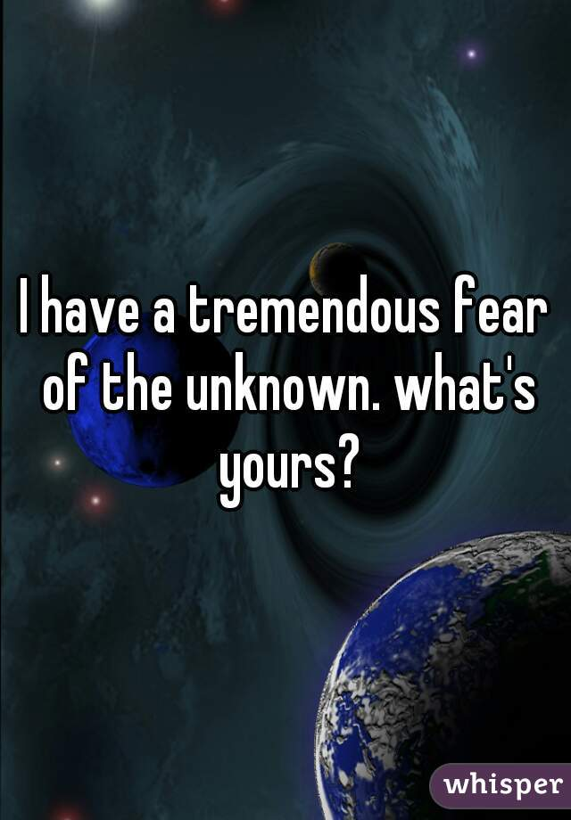 I have a tremendous fear of the unknown. what's yours?