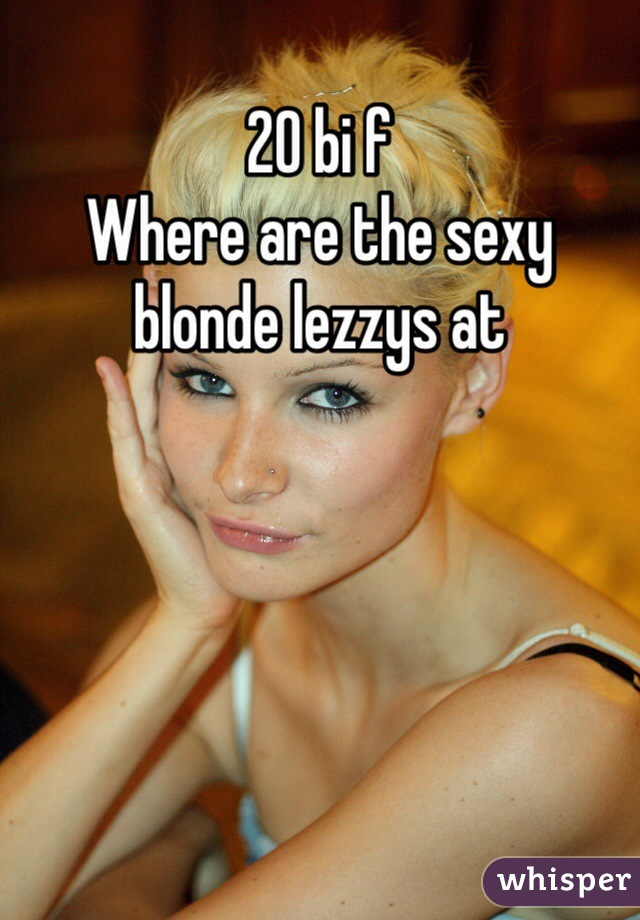 20 bi f Where are the sexy blonde lezzys at