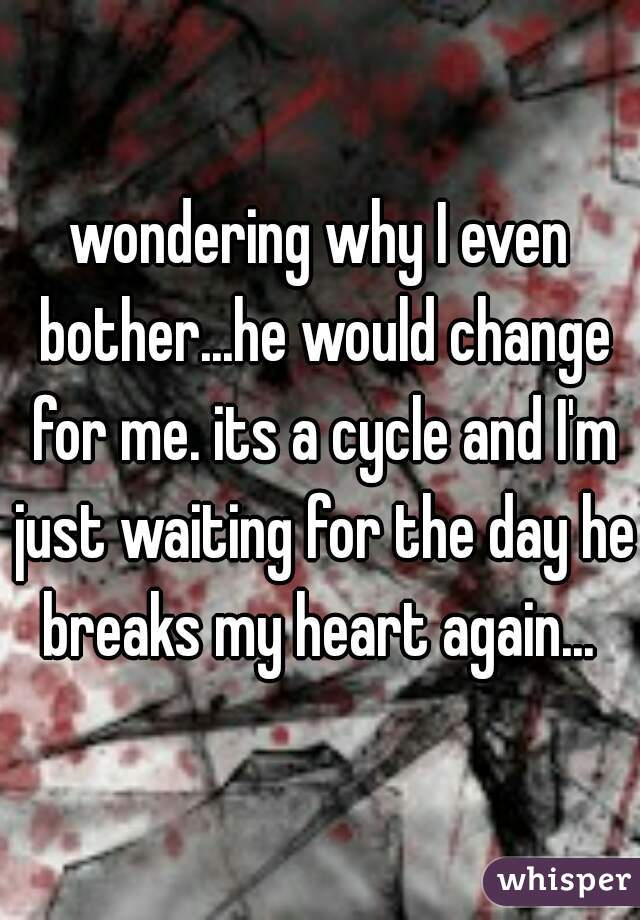 wondering why I even bother...he would change for me. its a cycle and I'm just waiting for the day he breaks my heart again...