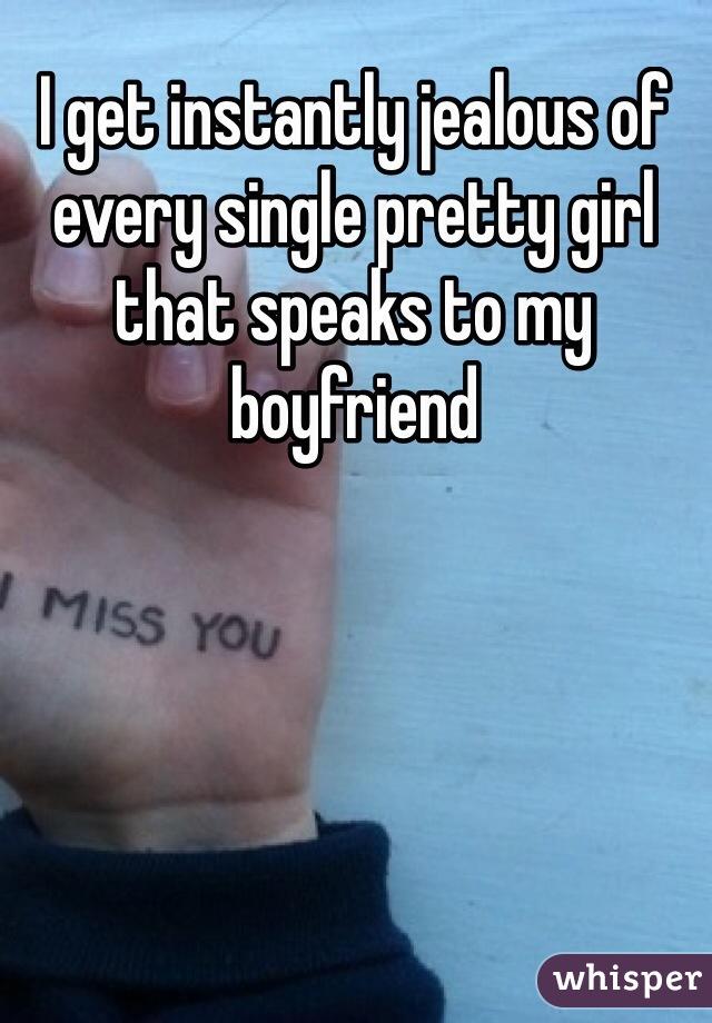 I get instantly jealous of every single pretty girl that speaks to my boyfriend
