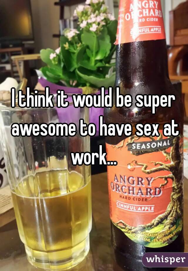 I think it would be super awesome to have sex at work...