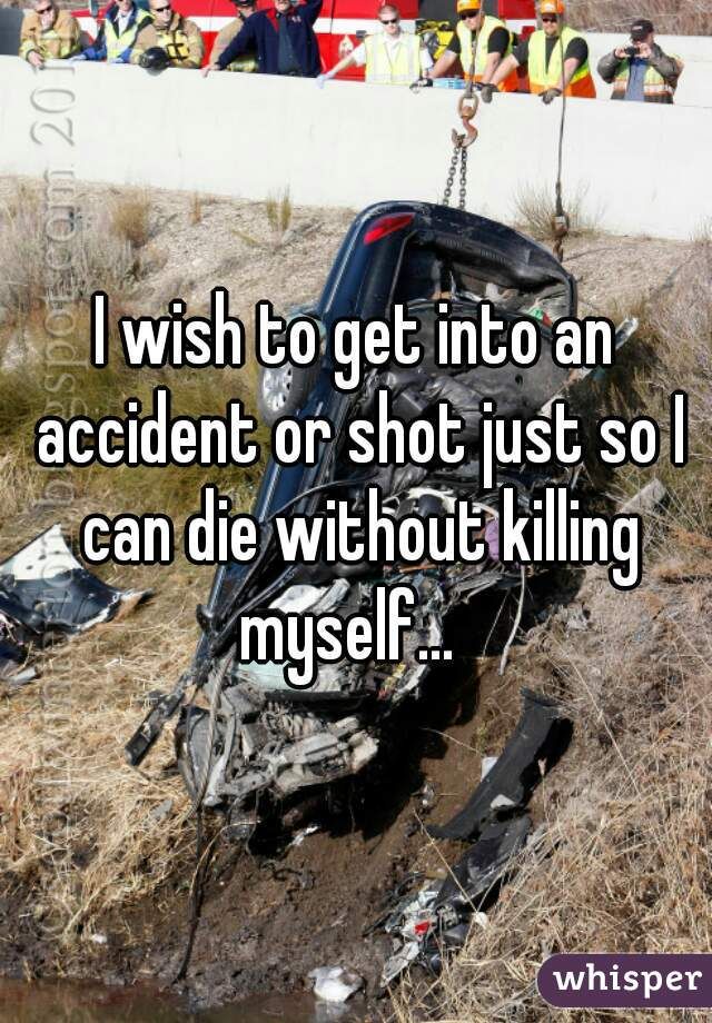 I wish to get into an accident or shot just so I can die without killing myself...