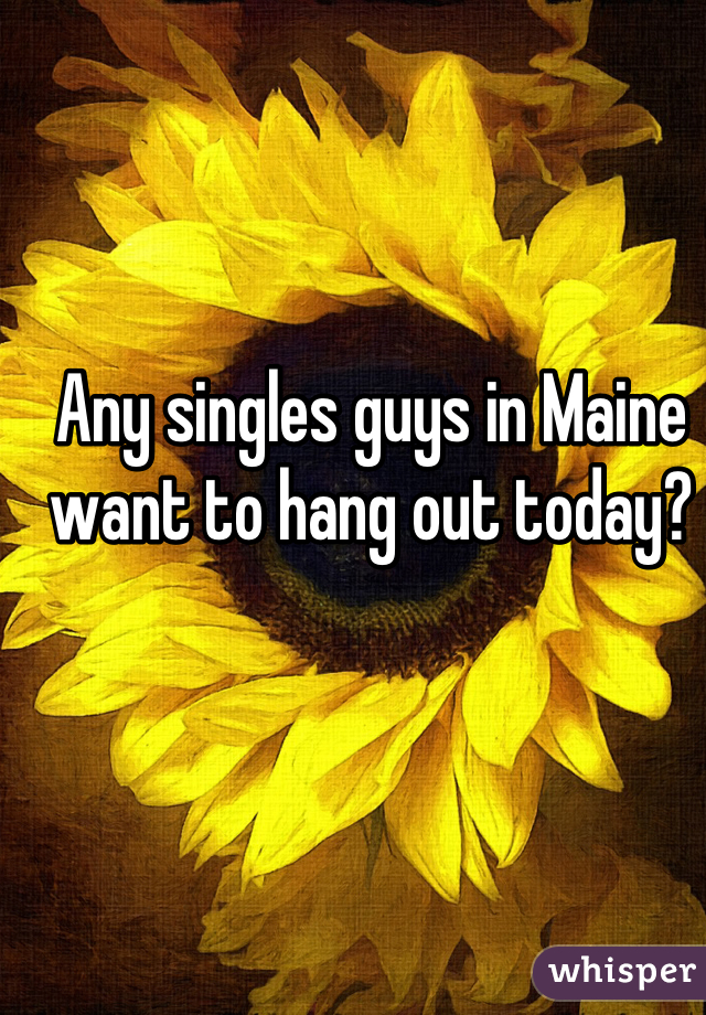 Any singles guys in Maine want to hang out today?