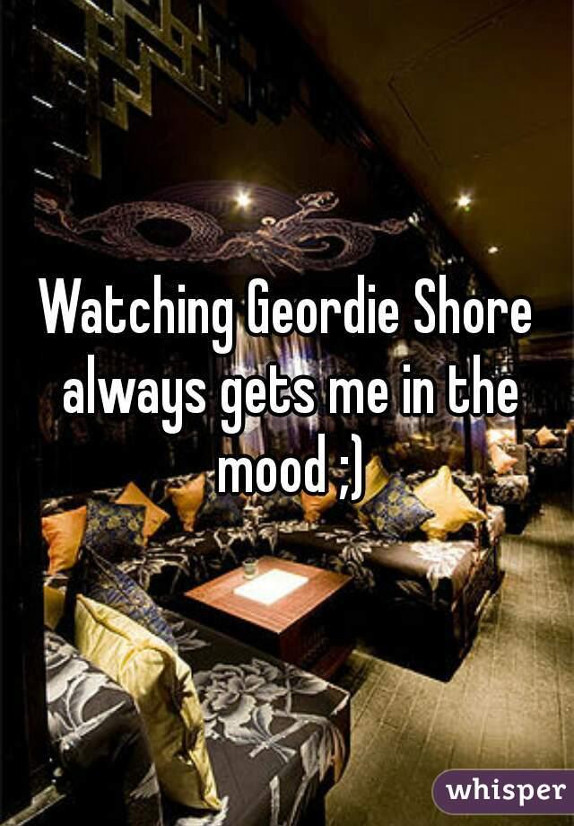 Watching Geordie Shore always gets me in the mood ;)