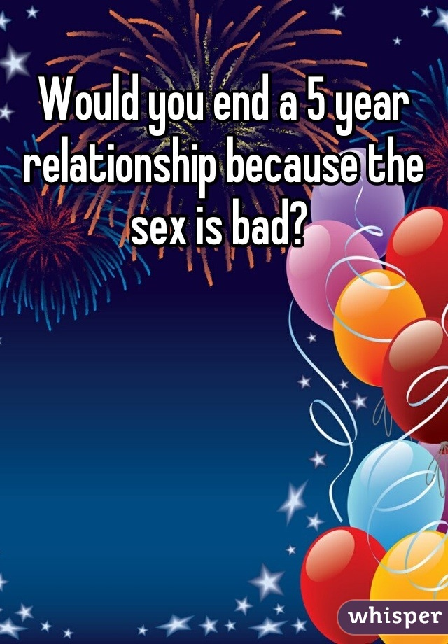 Would you end a 5 year relationship because the sex is bad?