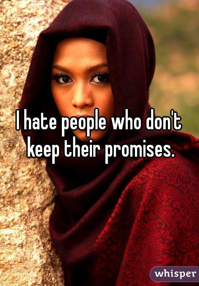 I hate people who don't keep their promises.