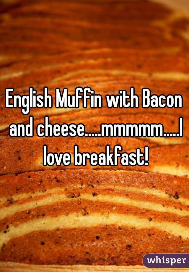 English Muffin with Bacon and cheese.....mmmmm.....I love breakfast!