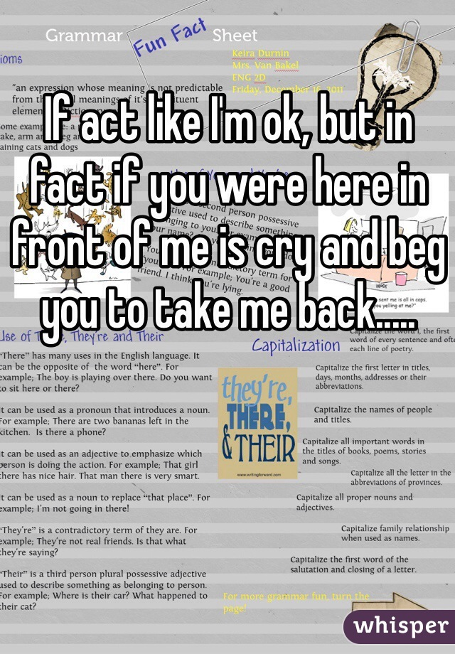 If act like I'm ok, but in fact if you were here in front of me is cry and beg you to take me back.....
