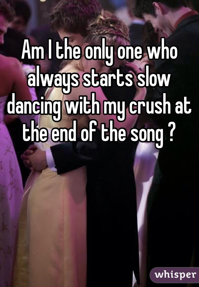 Am I the only one who always starts slow dancing with my crush at the end of the song ?