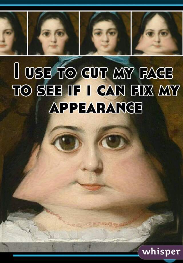 I use to cut my face to see if i can fix my appearance