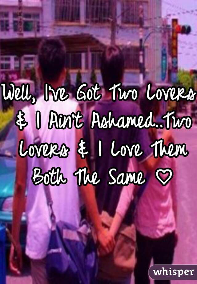Well, I've Got Two Lovers & I Ain't Ashamed..Two Lovers & I Love Them Both The Same ♡
