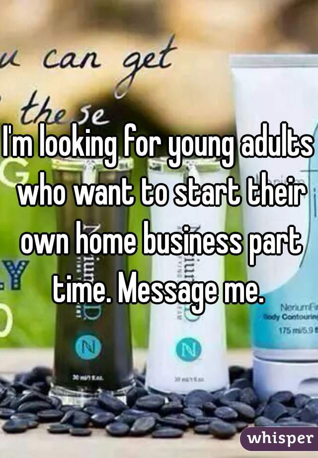 I'm looking for young adults who want to start their own home business part time. Message me.