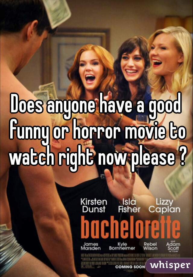 Does anyone have a good funny or horror movie to watch right now please ?