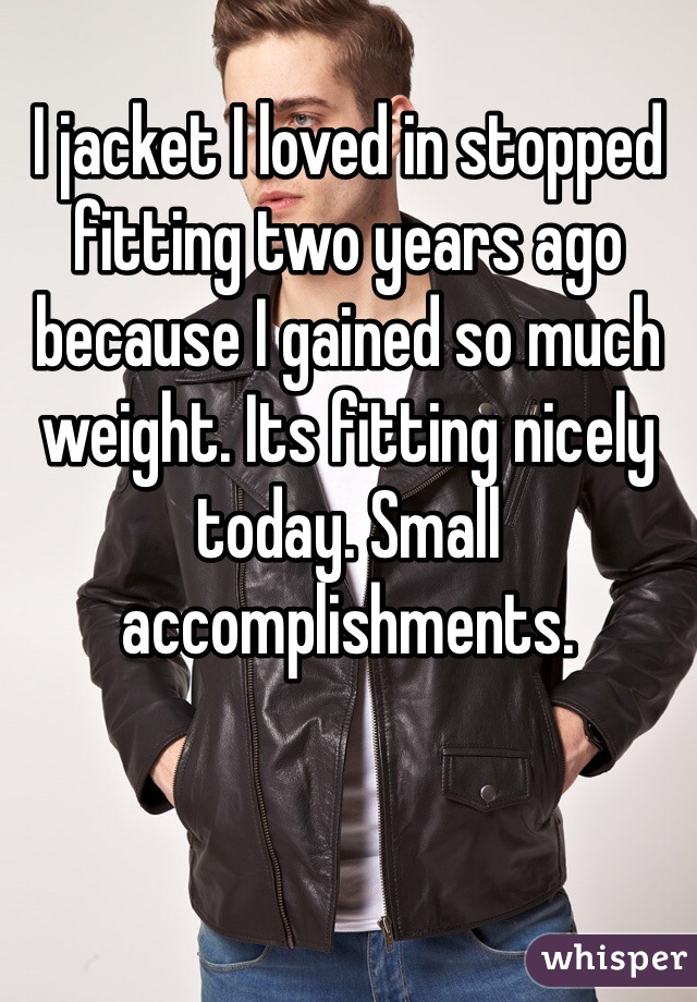 I jacket I loved in stopped fitting two years ago because I gained so much weight. Its fitting nicely today. Small accomplishments.