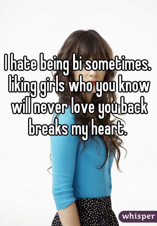 I hate being bi sometimes. liking girls who you know will never love you back breaks my heart.