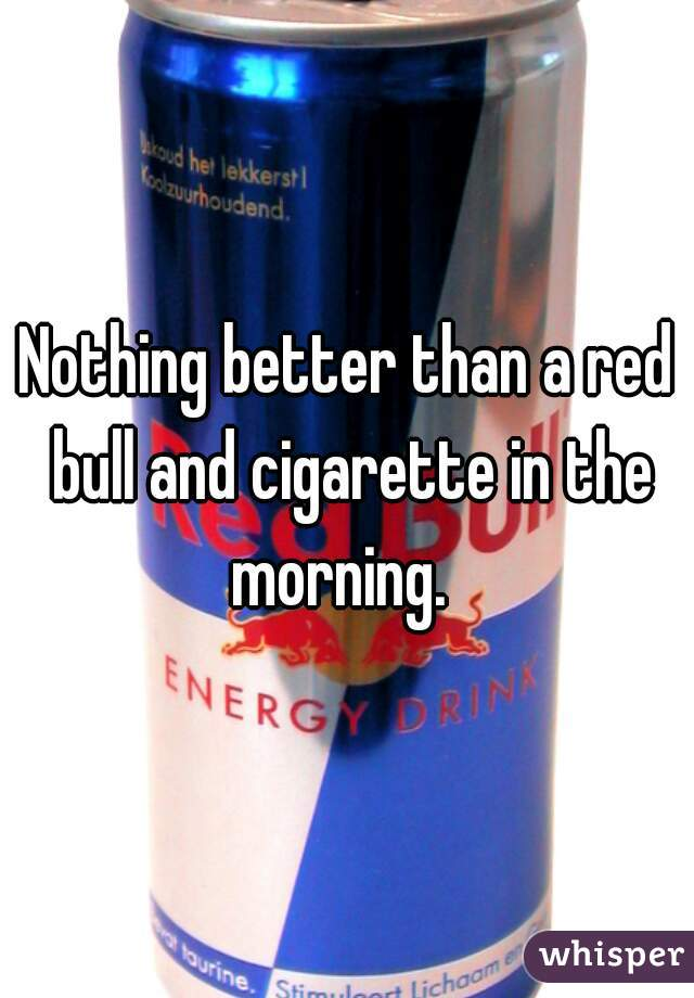 Nothing better than a red bull and cigarette in the morning.