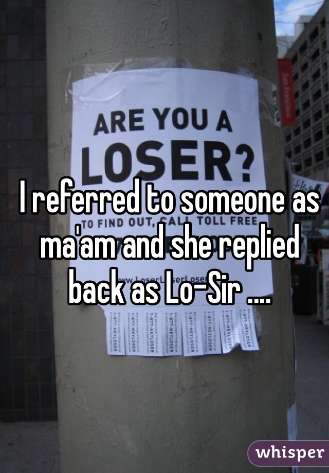 I referred to someone as ma'am and she replied back as Lo-Sir ....