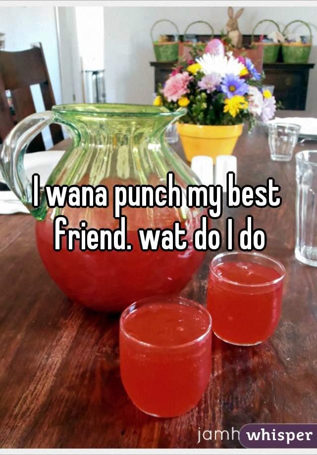 I wana punch my best friend. wat do I do