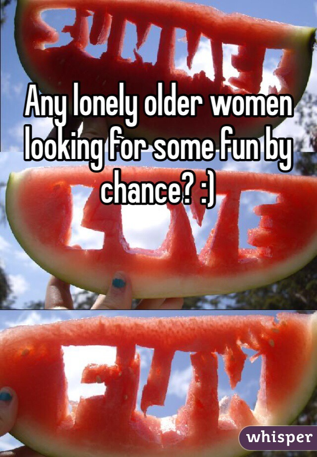 Any lonely older women looking for some fun by chance? :)