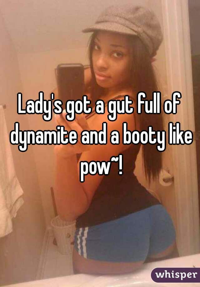 Lady's got a gut full of dynamite and a booty like pow~!