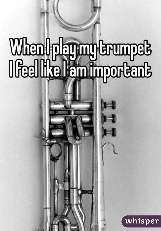 When I play my trumpet I feel like I am important