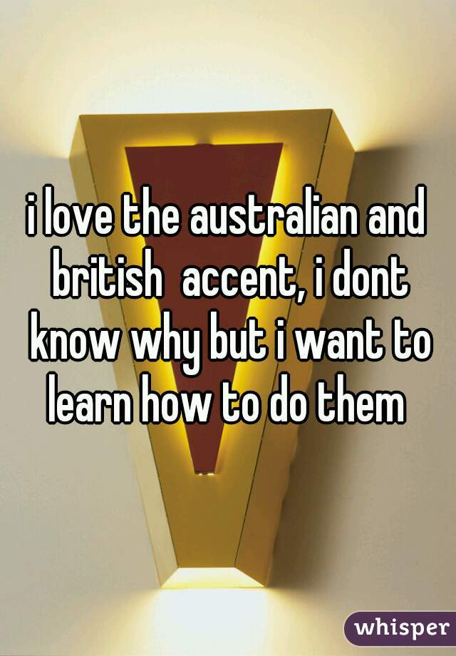 i love the australian and british  accent, i dont know why but i want to learn how to do them