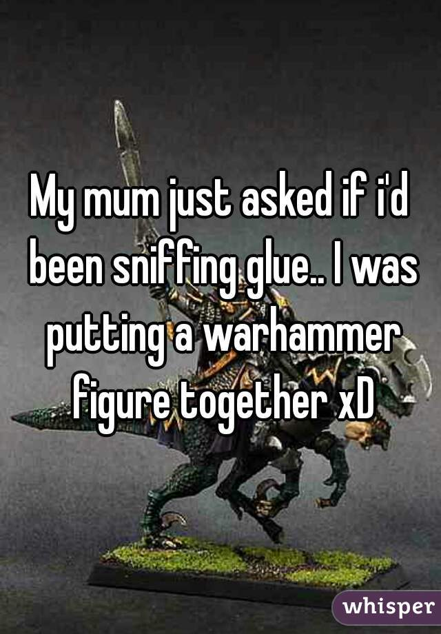 My mum just asked if i'd been sniffing glue.. I was putting a warhammer figure together xD