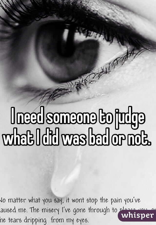 I need someone to judge what I did was bad or not.