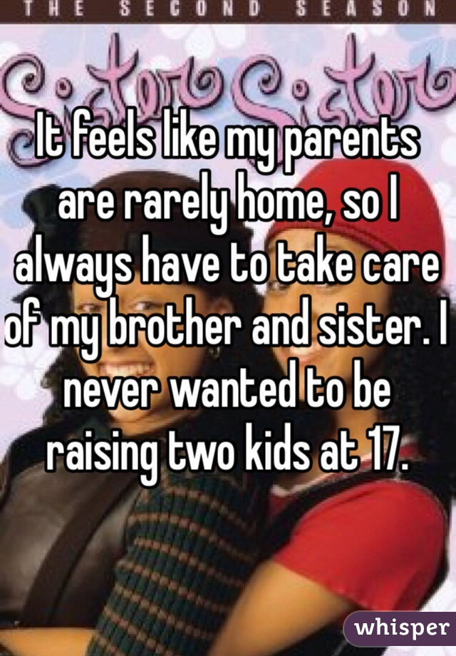 It feels like my parents are rarely home, so I always have to take care of my brother and sister. I never wanted to be raising two kids at 17.