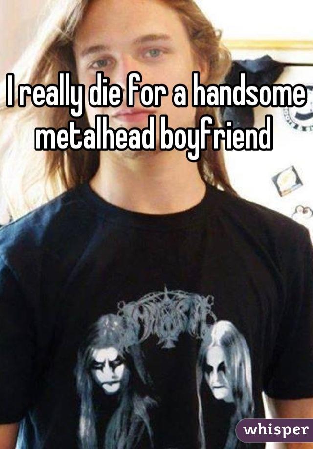 I really die for a handsome metalhead boyfriend