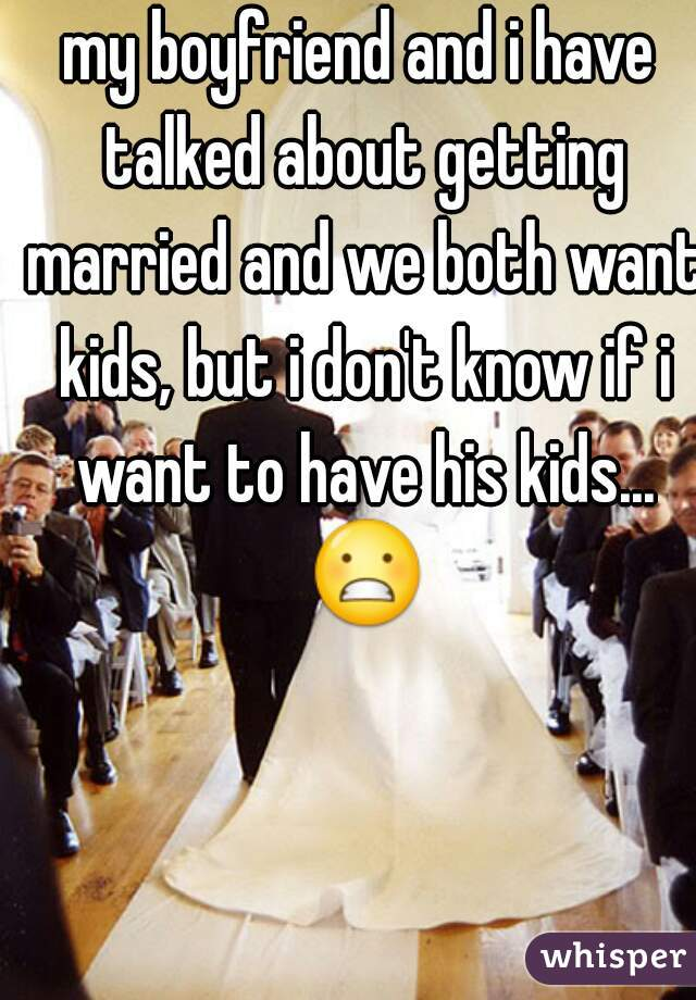 my boyfriend and i have talked about getting married and we both want kids, but i don't know if i want to have his kids... 😬