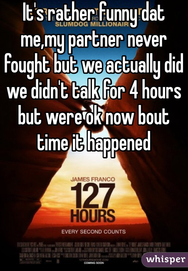 It's rather funny dat me,my partner never fought but we actually did we didn't talk for 4 hours but were ok now bout time it happened
