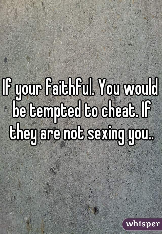 If your faithful. You would be tempted to cheat. If they are not sexing you..