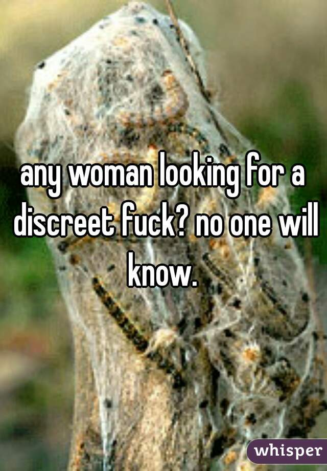any woman looking for a discreet fuck? no one will know.