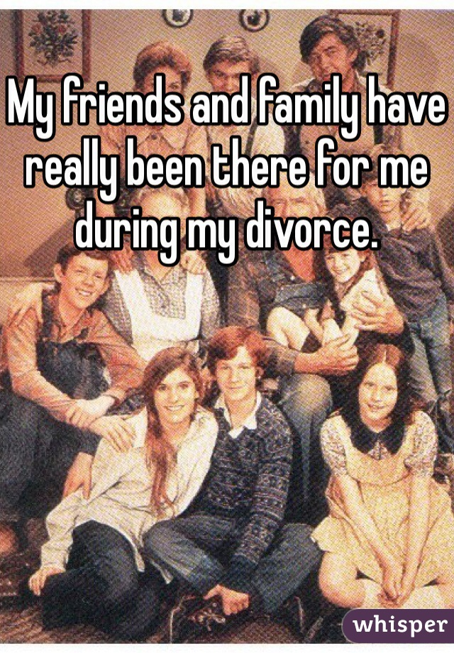 My friends and family have really been there for me during my divorce.