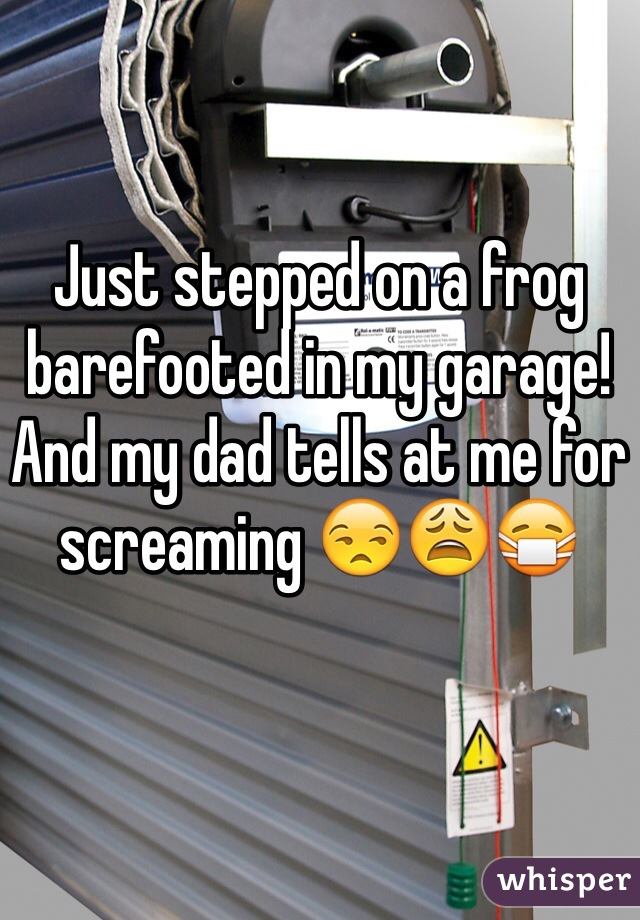 Just stepped on a frog barefooted in my garage! And my dad tells at me for screaming 😒😩😷