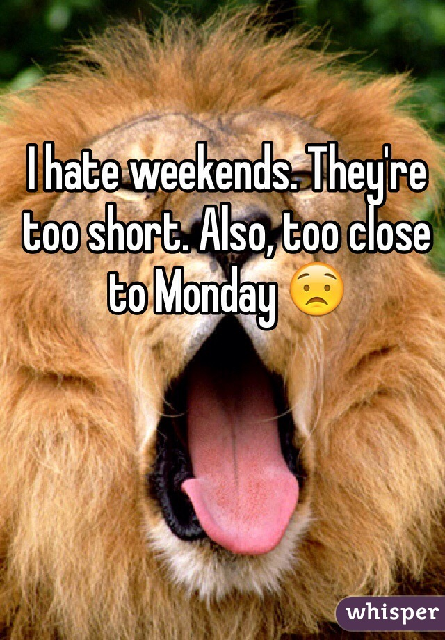 I hate weekends. They're too short. Also, too close to Monday 😟