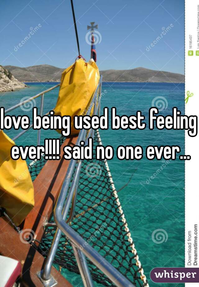 love being used best feeling ever!!!! said no one ever...