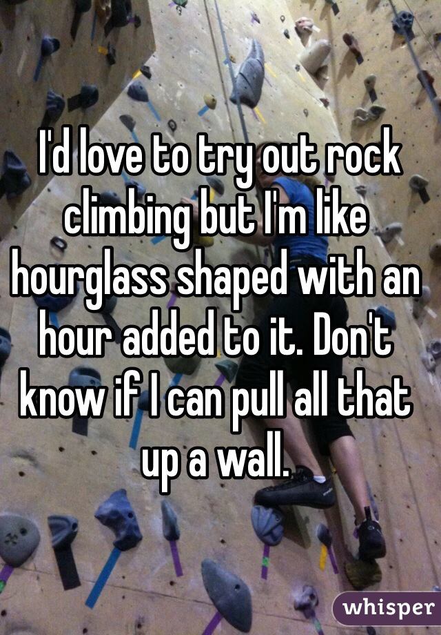 I'd love to try out rock climbing but I'm like hourglass shaped with an hour added to it. Don't know if I can pull all that up a wall.