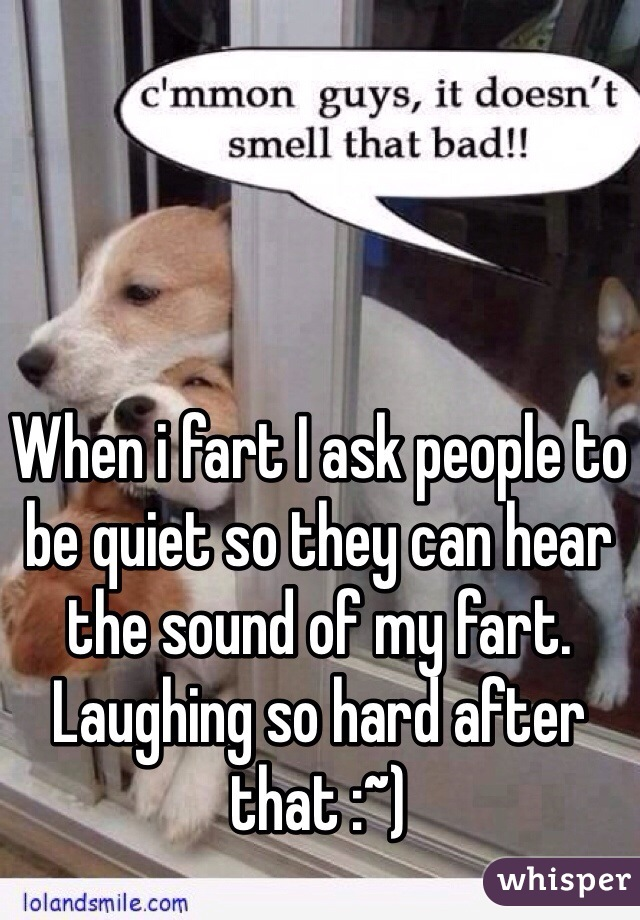 When i fart I ask people to be quiet so they can hear the sound of my fart.  Laughing so hard after that :~)