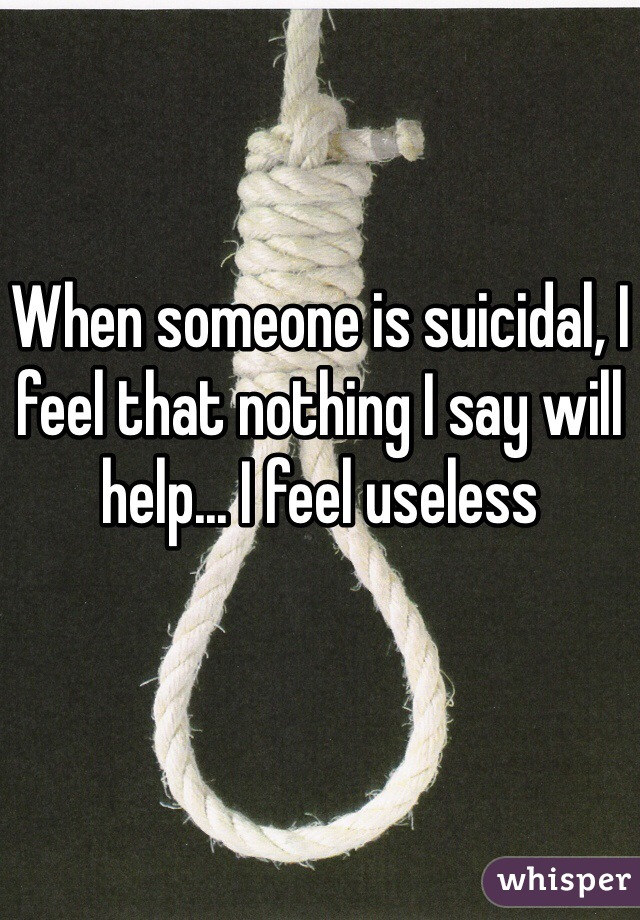 When someone is suicidal, I feel that nothing I say will help... I feel useless